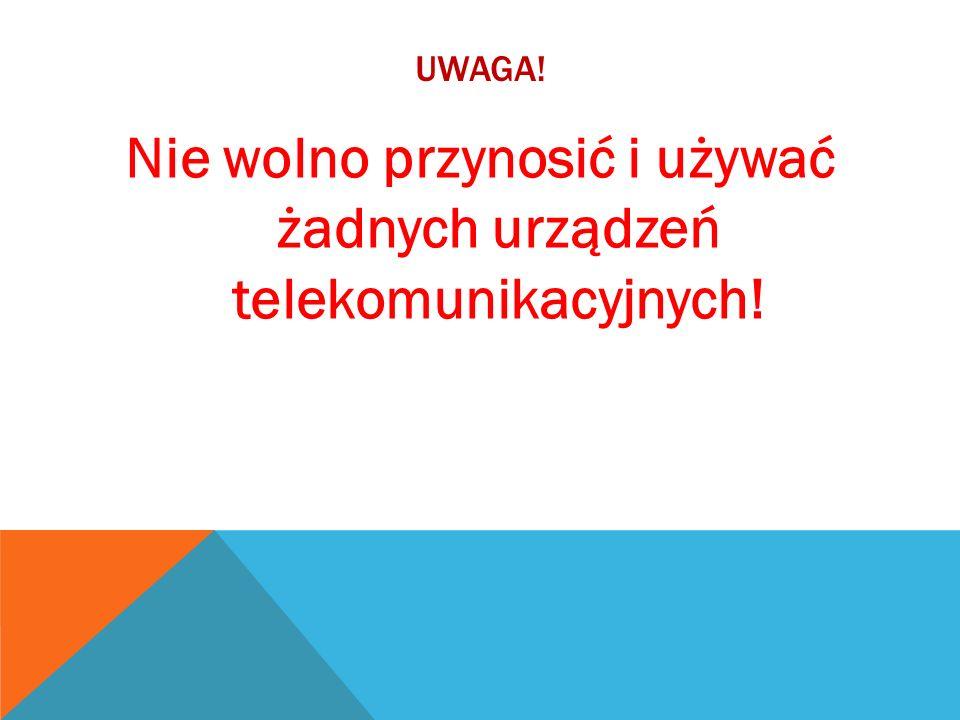 UWAGA! Nie wolno przynosić i używać żadnych urządzeń telekomunikacyjnych!