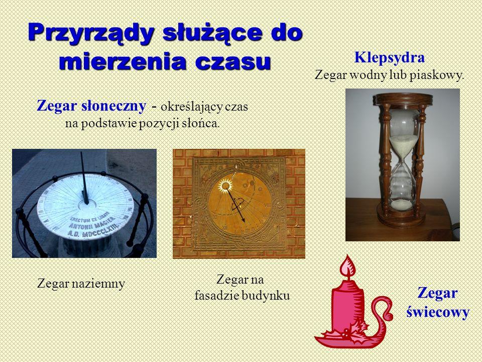 Przyrządy służące do mierzenia czasu Zegar naziemny Zegar na fasadzie budynku Zegar słoneczny - określający czas na podstawie pozycji słońca. Klepsydr
