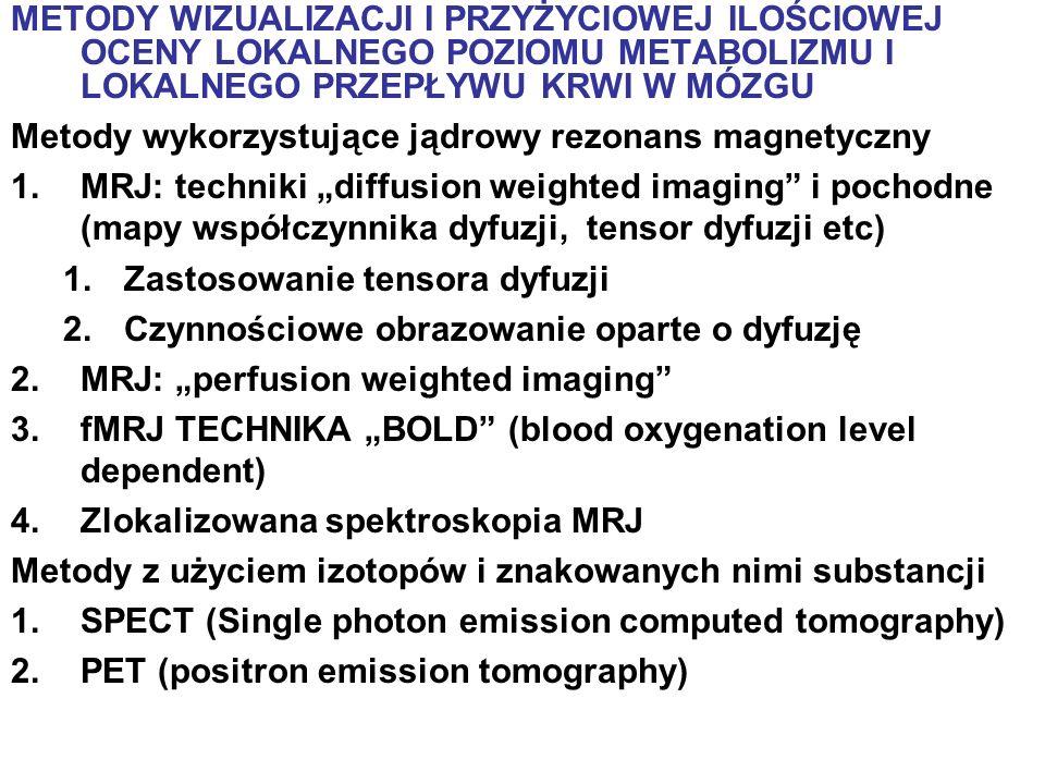 METODY WIZUALIZACJI I PRZYŻYCIOWEJ ILOŚCIOWEJ OCENY LOKALNEGO POZIOMU METABOLIZMU I LOKALNEGO PRZEPŁYWU KRWI W MÓZGU Metody wykorzystujące jądrowy rez