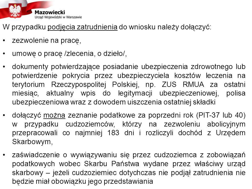 W przypadku podjęcia zatrudnienia do wniosku należy dołączyć: zezwolenie na pracę, umowę o pracę /zlecenia, o dzieło/, dokumenty potwierdzające posiadanie ubezpieczenia zdrowotnego lub potwierdzenie pokrycia przez ubezpieczyciela kosztów leczenia na terytorium Rzeczypospolitej Polskiej, np.
