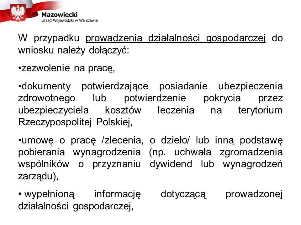 W przypadku prowadzenia działalności gospodarczej do wniosku należy dołączyć: zezwolenie na pracę, dokumenty potwierdzające posiadanie ubezpieczenia zdrowotnego lub potwierdzenie pokrycia przez ubezpieczyciela kosztów leczenia na terytorium Rzeczypospolitej Polskiej, umowę o pracę /zlecenia, o dzieło/ lub inną podstawę pobierania wynagrodzenia (np.