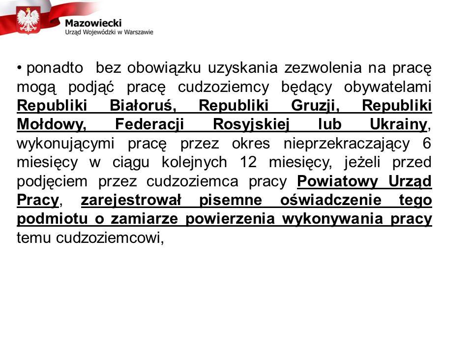 ponadto bez obowiązku uzyskania zezwolenia na pracę mogą podjąć pracę cudzoziemcy będący obywatelami Republiki Białoruś, Republiki Gruzji, Republiki Mołdowy, Federacji Rosyjskiej lub Ukrainy, wykonującymi pracę przez okres nieprzekraczający 6 miesięcy w ciągu kolejnych 12 miesięcy, jeżeli przed podjęciem przez cudzoziemca pracy Powiatowy Urząd Pracy, zarejestrował pisemne oświadczenie tego podmiotu o zamiarze powierzenia wykonywania pracy temu cudzoziemcowi,