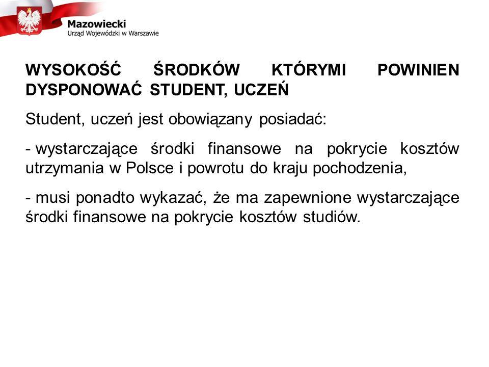 WYSOKOŚĆ ŚRODKÓW KTÓRYMI POWINIEN DYSPONOWAĆ STUDENT, UCZEŃ Student, uczeń jest obowiązany posiadać: - wystarczające środki finansowe na pokrycie kosztów utrzymania w Polsce i powrotu do kraju pochodzenia, - musi ponadto wykazać, że ma zapewnione wystarczające środki finansowe na pokrycie kosztów studiów.