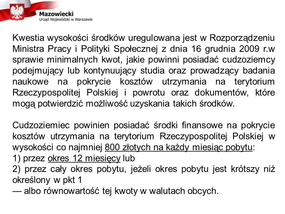 Kwestia wysokości środków uregulowana jest w Rozporządzeniu Ministra Pracy i Polityki Społecznej z dnia 16 grudnia 2009 r.w sprawie minimalnych kwot, jakie powinni posiadać cudzoziemcy podejmujący lub kontynuujący studia oraz prowadzący badania naukowe na pokrycie kosztów utrzymania na terytorium Rzeczypospolitej Polskiej i powrotu oraz dokumentów, które mogą potwierdzić możliwość uzyskania takich środków.