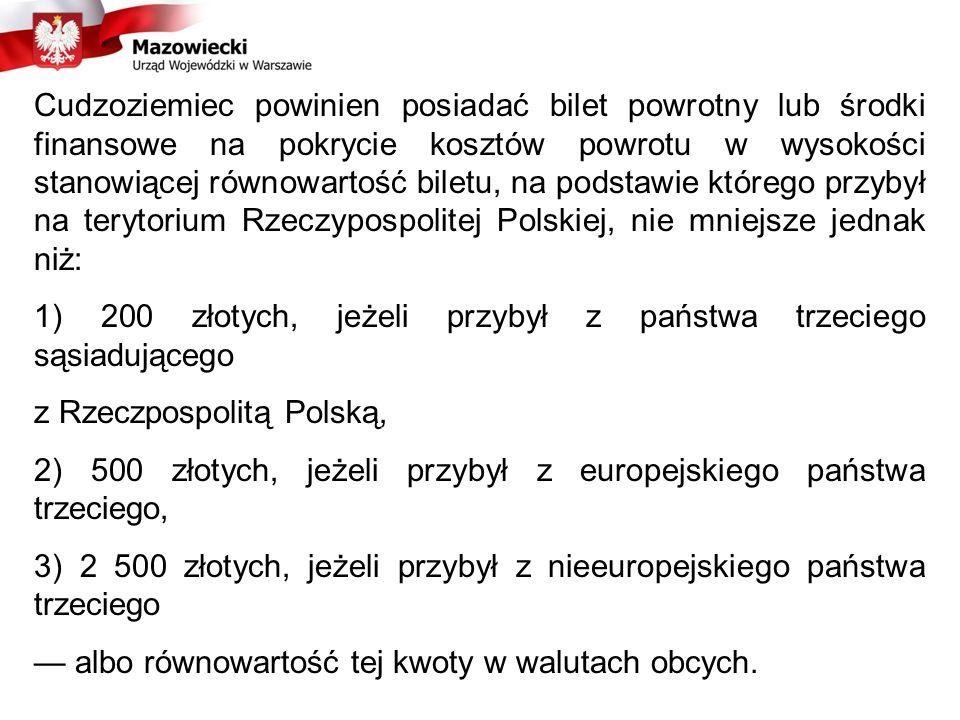 Cudzoziemiec powinien posiadać bilet powrotny lub środki finansowe na pokrycie kosztów powrotu w wysokości stanowiącej równowartość biletu, na podstawie którego przybył na terytorium Rzeczypospolitej Polskiej, nie mniejsze jednak niż: 1) 200 złotych, jeżeli przybył z państwa trzeciego sąsiadującego z Rzeczpospolitą Polską, 2) 500 złotych, jeżeli przybył z europejskiego państwa trzeciego, 3) 2 500 złotych, jeżeli przybył z nieeuropejskiego państwa trzeciego albo równowartość tej kwoty w walutach obcych.