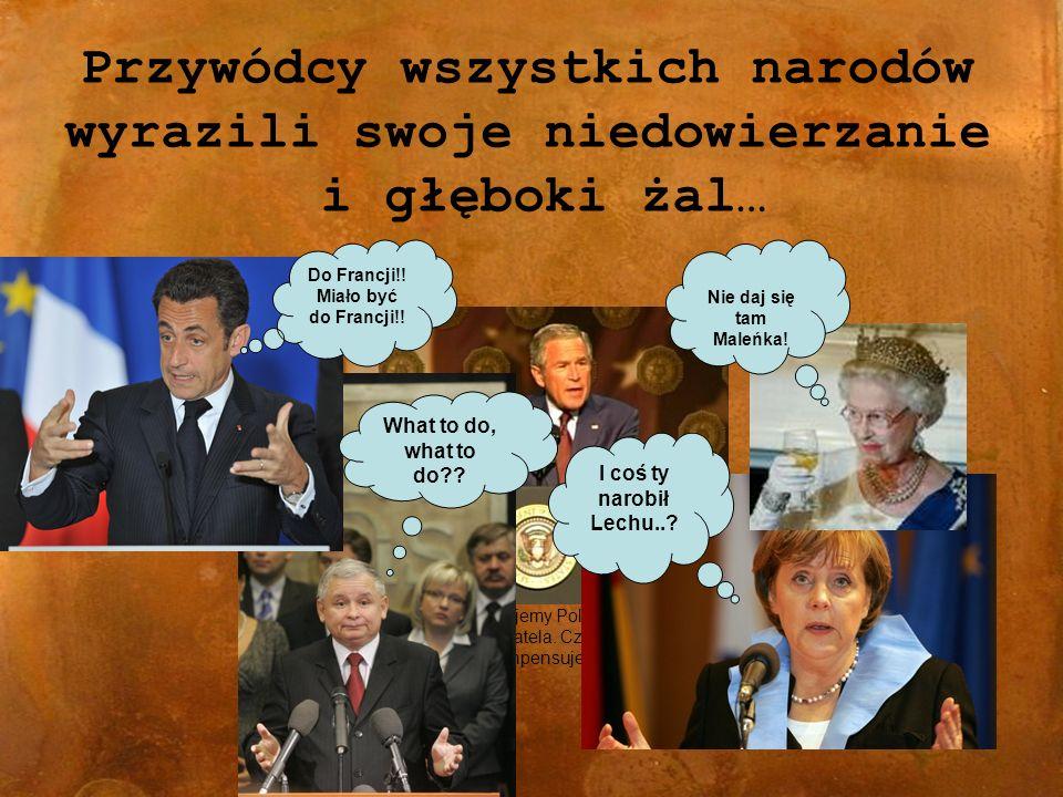 Przywódcy wszystkich narodów wyrazili swoje niedowierzanie i głęboki żal… -Szczerze współczujemy Polsce utraty tak wartościowego obywatela.