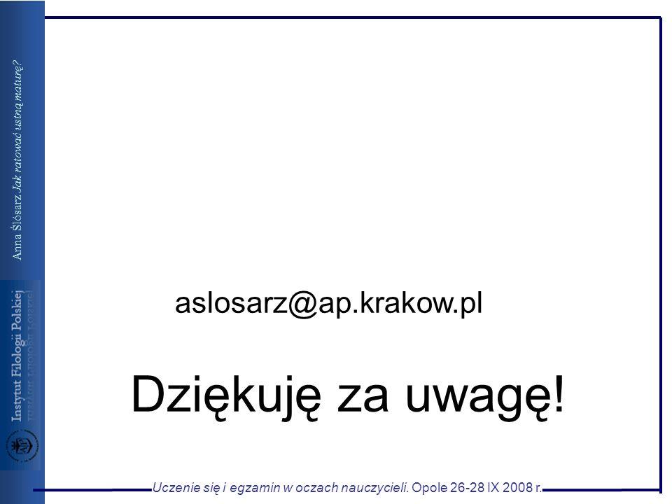 Dziękuję za uwagę! aslosarz@ap.krakow.pl Uczenie się i egzamin w oczach nauczycieli. Opole 26-28 IX 2008 r. Anna Ślósarz Jak ratować ustną maturę?