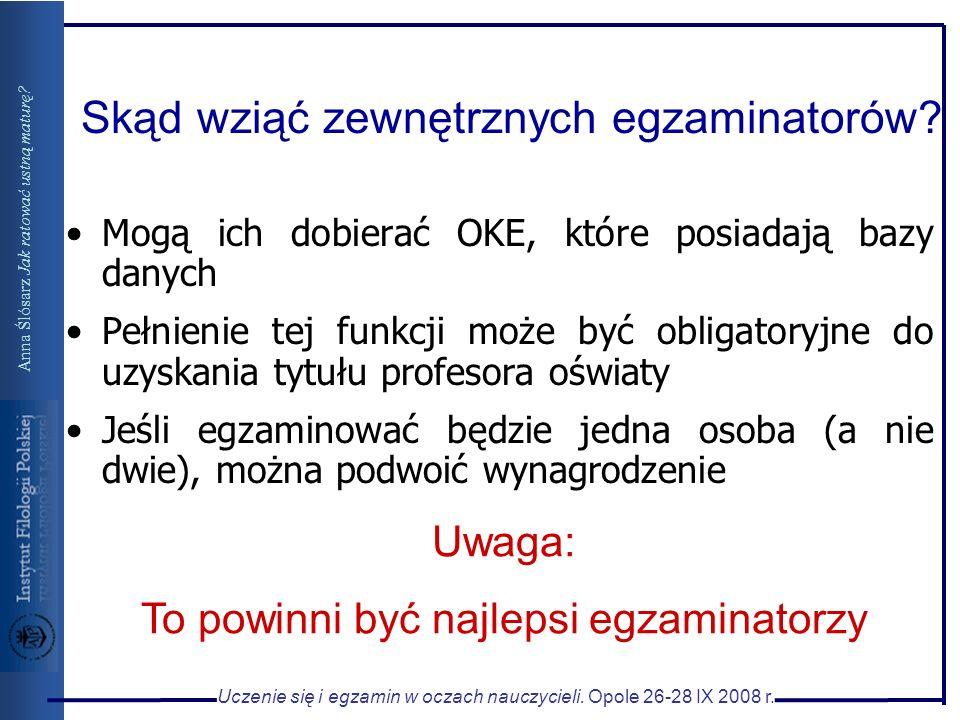 Uczenie się i egzamin w oczach nauczycieli. Opole 26-28 IX 2008 r. Anna Ślósarz Jak ratować ustną maturę? Skąd wziąć zewnętrznych egzaminatorów? Mogą