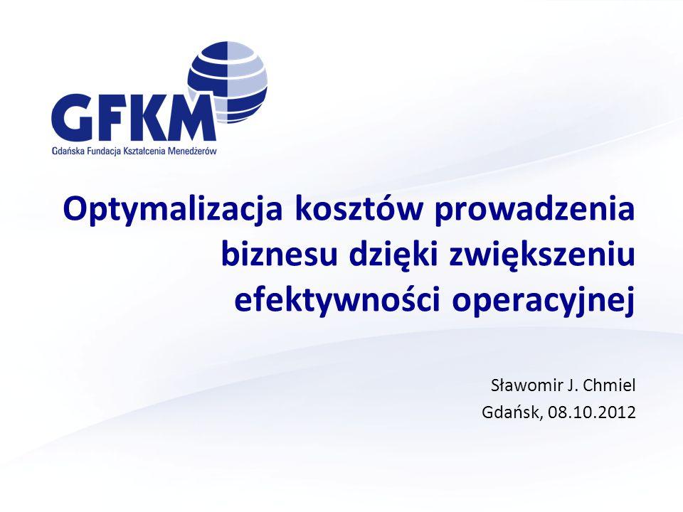 Optymalizacja kosztów prowadzenia biznesu dzięki zwiększeniu efektywności operacyjnej Sławomir J. Chmiel Gdańsk, 08.10.2012