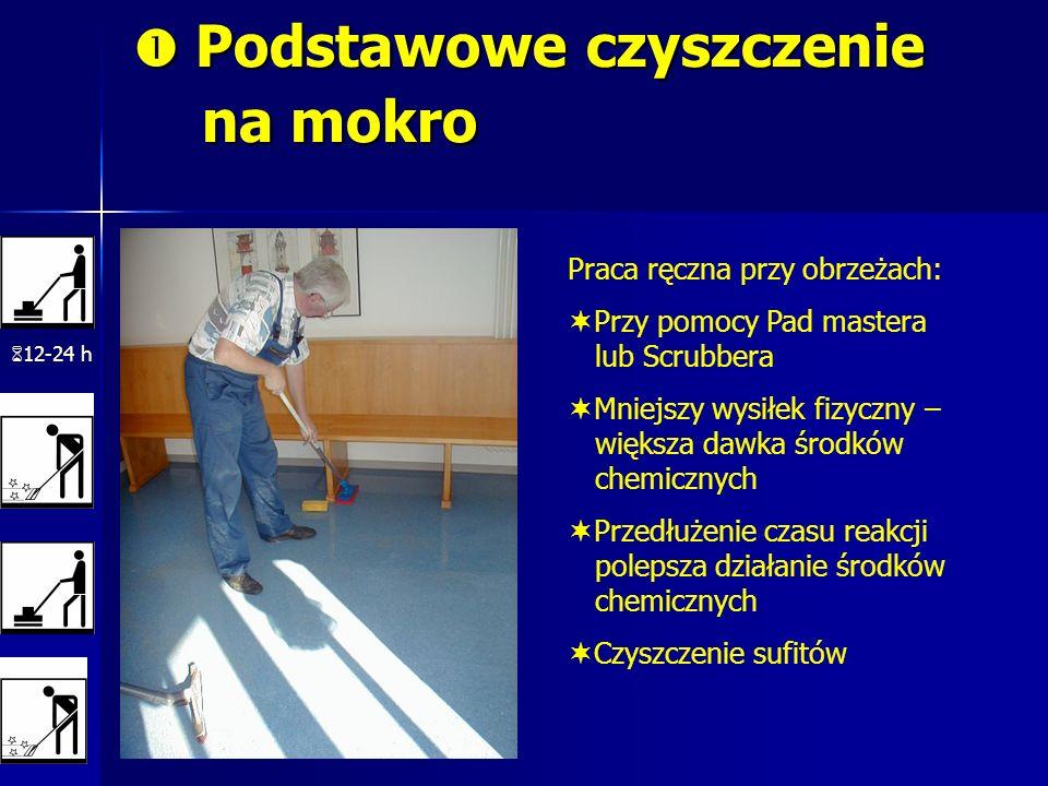 Podstawowe czyszczenie na mokro Podstawowe czyszczenie na mokro 12-24 h Praca ręczna przy obrzeżach: Przy pomocy Pad mastera lub Scrubbera Mniejszy wy