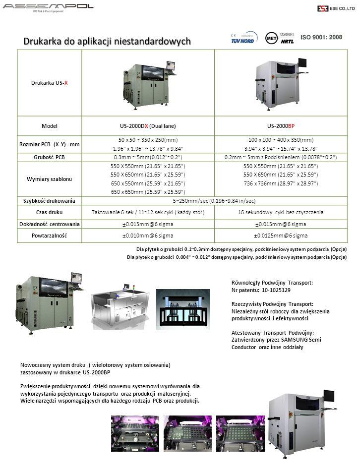 Dla płytek o grubości 0.1~0.3mm dostępny specjalny, podciśnieniowy system podparcia (Opcja) Dla płytek o grubości 0.004 ~ 0.012 dostępny specjalny, podciśnieniowy system podparcia (Opcja) Drukarka US-X ModelUS-2000DX (Dual lane)US-2000BP Rozmiar PCB (X-Y) - mm 50 x 50 ~ 350 x 250(mm) 100 x 100 ~ 400 x 350(mm) 1.96 x 1.96 ~ 13.78 x 9.84 3.94 x 3.94 ~ 15.74 x 13.78 Grubość PCB0.3mm ~ 5mm(0.012 ~0.2 )0.2mm ~ 5mm z Podciśnieniem (0.0078 ~0.2 ) Wymiary szablonu 550 X 550mm (21.65 x 21.65 ) 550 X 650mm (21.65 x 25.59 ) 650 x 550mm (25.59 x 21.65 )736 x 736mm (28.97 x 28.97 ) 650 x 650mm (25.59 x 25.59 ) Szybkość drukowania5~250mm/sec (0.196~9.84 in/sec) Czas drukuTaktowanie 6 sek / 11~12 sek cykl ( każdy stół )16 sekundowy cykl bez czyszczenia Dokładność centrowania±0.015mm@6 sigma Powtarzalność±0.010mm@6 sigma±0.0125mm@6 sigma Równoległy Podwójny Transport: Nr patentu: 10-1025129 Rzeczywisty Podwójny Transport: Niezależny stół roboczy dla zwiększenia produktywności i efektywności Atestowany Transport Podwójny: Zatwierdzony przez SAMSUNG Semi Conductor oraz inne oddziały Nowoczesny system druku ( wielotorowy system osiowania) zastosowany w drukarce US-2000BP Zwiększenie produktywności dzięki nowemu systemowi wyrównania dla wykorzystania pojedynczego transportu oraz produkcji małoseryjnej.