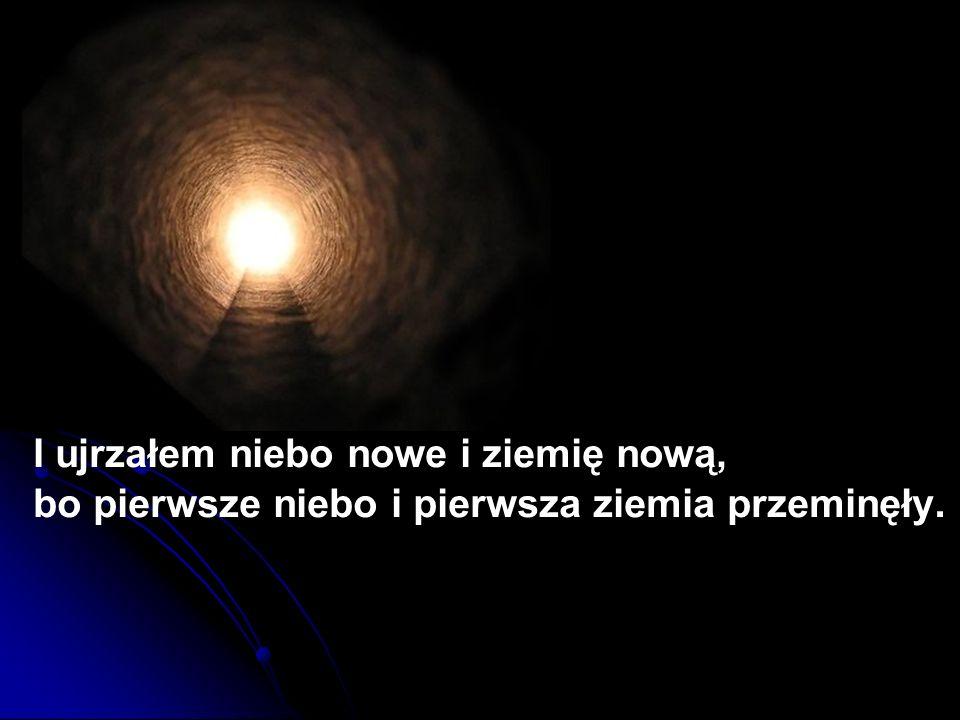 I ujrzałem niebo nowe i ziemię nową, bo pierwsze niebo i pierwsza ziemia przeminęły.