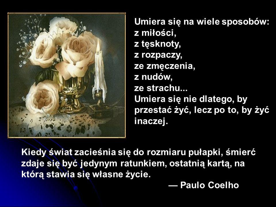Umiera się na wiele sposobów: z miłości, z tęsknoty, z rozpaczy, ze zmęczenia, z nudów, ze strachu... Umiera się nie dlatego, by przestać żyć, lecz po