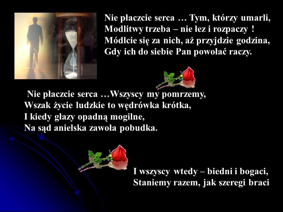 Nie płaczcie serca … Tym, którzy umarli, Modlitwy trzeba – nie łez i rozpaczy ! Módlcie się za nich, aż przyjdzie godzina, Gdy ich do siebie Pan powoł