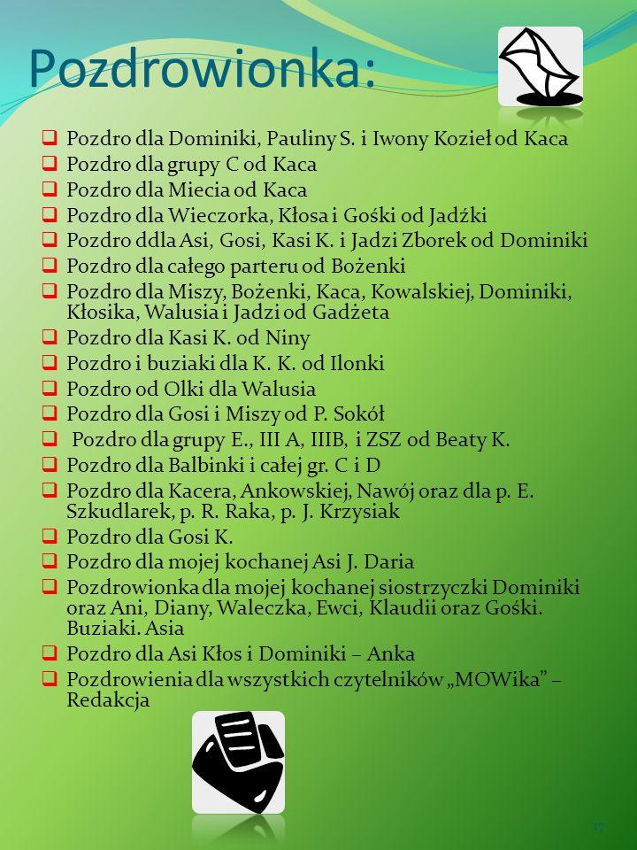 17 Pozdrowionka: Pozdro dla Dominiki, Pauliny S. i Iwony Kozieł od Kaca Pozdro dla grupy C od Kaca Pozdro dla Miecia od Kaca Pozdro dla Wieczorka, Kło
