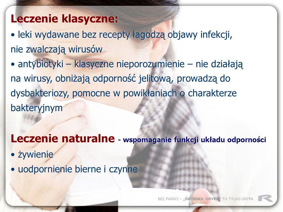 BEZ PANIKI – ŚWIŃSKA GRYPA TO TYLKO GRYPA Leczenie klasyczne: leki wydawane bez recepty łagodzą objawy infekcji, nie zwalczają wirusów antybiotyki – k