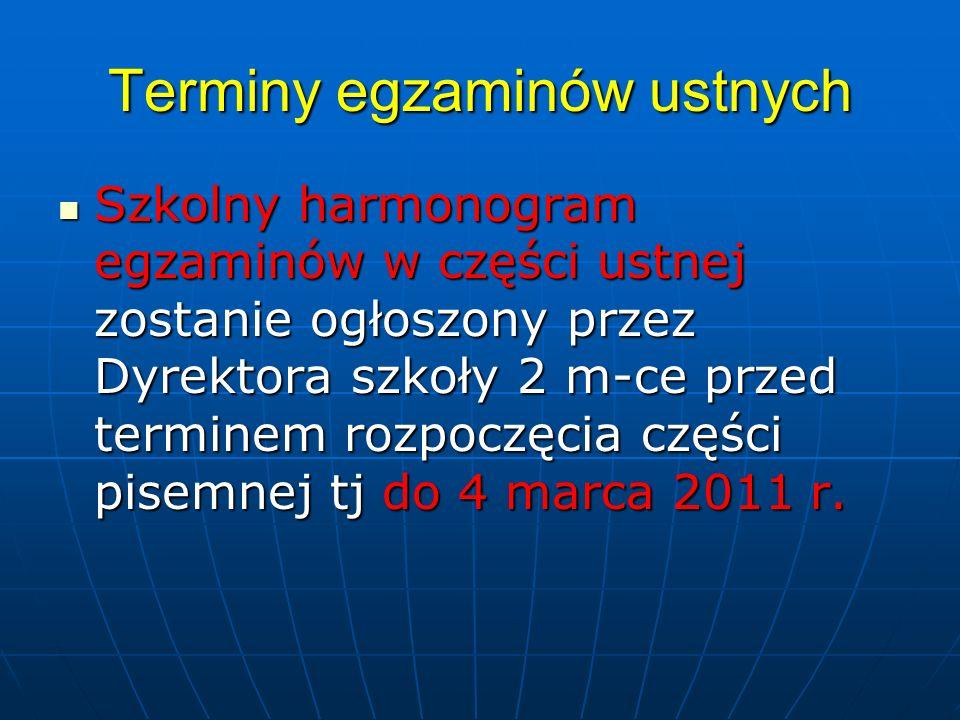 Terminy egzaminów ustnych Szkolny harmonogram egzaminów w części ustnej zostanie ogłoszony przez Dyrektora szkoły 2 m-ce przed terminem rozpoczęcia części pisemnej tj do 4 marca 2011 r.