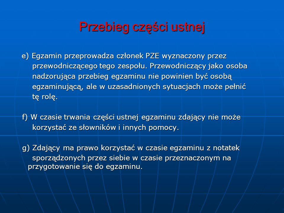 Przebieg części ustnej e) Egzamin przeprowadza członek PZE wyznaczony przez e) Egzamin przeprowadza członek PZE wyznaczony przez przewodniczącego tego zespołu.