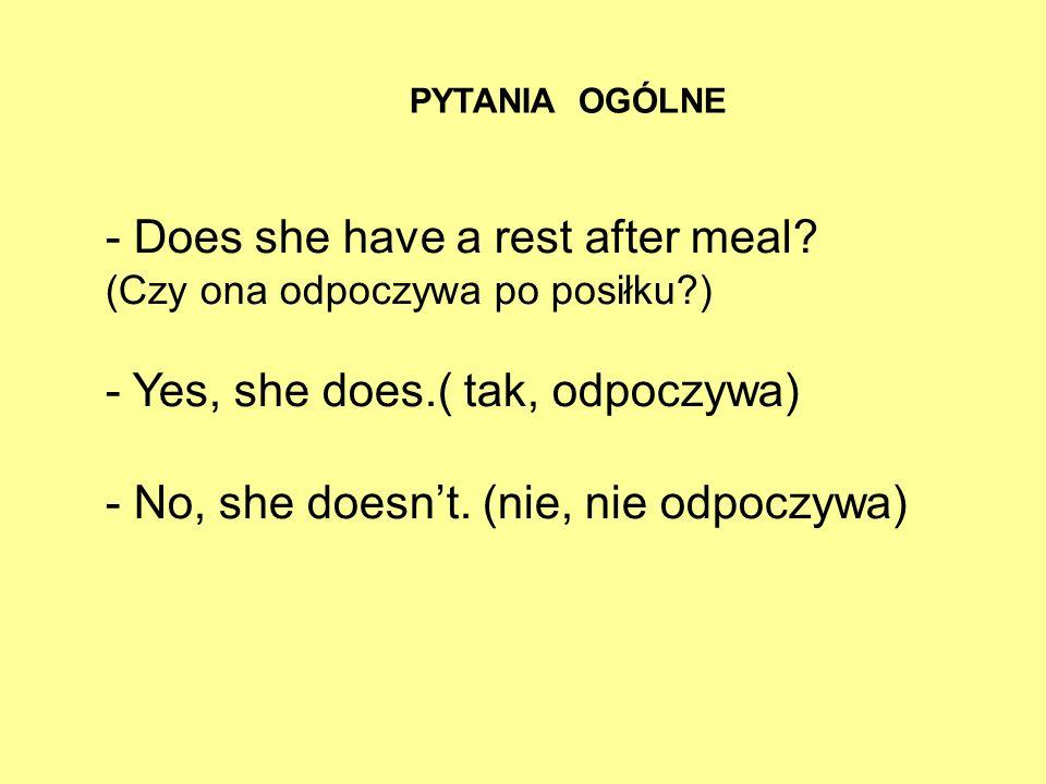 - Does she have a rest after meal? (Czy ona odpoczywa po posiłku?) - Yes, she does.( tak, odpoczywa) - No, she doesnt. (nie, nie odpoczywa) PYTANIA OG