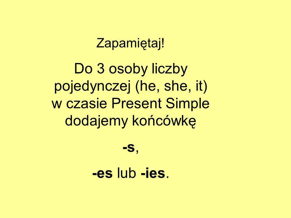 Zapamiętaj! Do 3 osoby liczby pojedynczej (he, she, it) w czasie Present Simple dodajemy końcówkę -s, -es lub -ies.