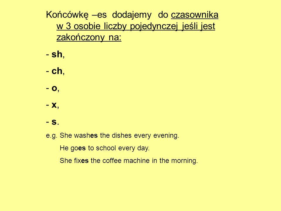 Końcówkę –es dodajemy do czasownika w 3 osobie liczby pojedynczej jeśli jest zakończony na: - sh, - ch, - o, - x, - s. e.g. She washes the dishes ever