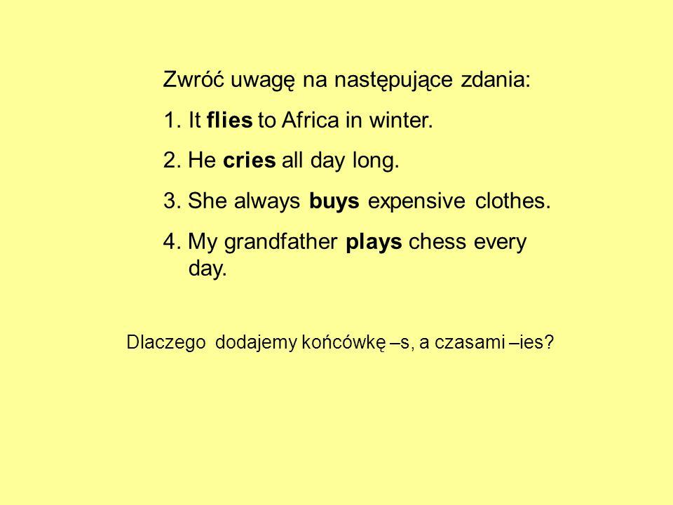 Zwróć uwagę na następujące zdania: 1.It flies to Africa in winter. 2. He cries all day long. 3. She always buys expensive clothes. 4. My grandfather p
