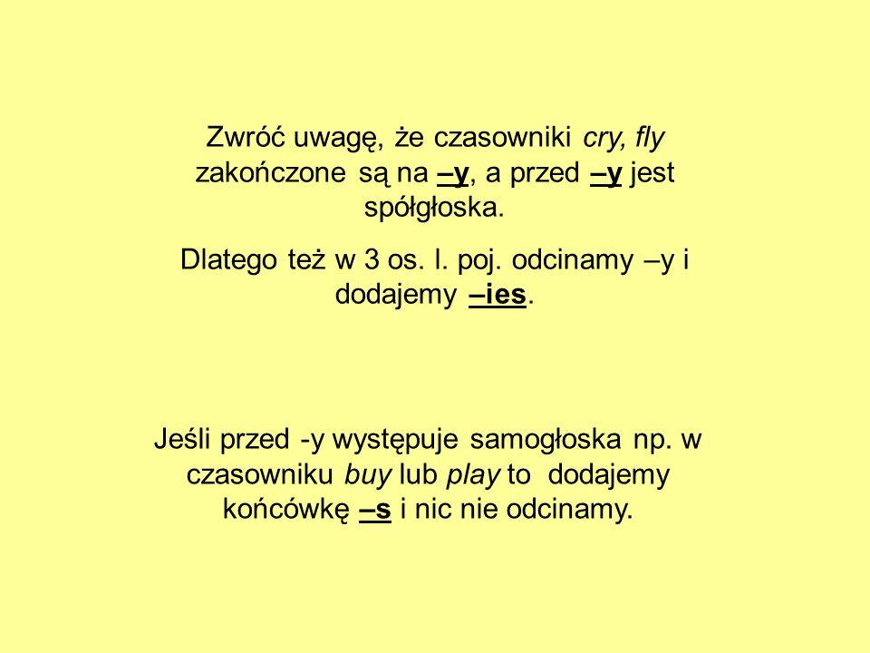 Zwróć uwagę, że czasowniki cry, fly zakończone są na –y, a przed –y jest spółgłoska. Dlatego też w 3 os. l. poj. odcinamy –y i dodajemy –ies. Jeśli pr