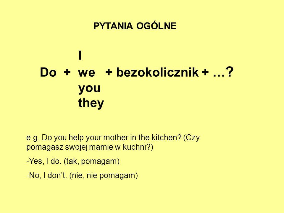 PYTANIA OGÓLNE I Do + we + bezokolicznik + … ? you they e.g. Do you help your mother in the kitchen? (Czy pomagasz swojej mamie w kuchni?) -Yes, I do.