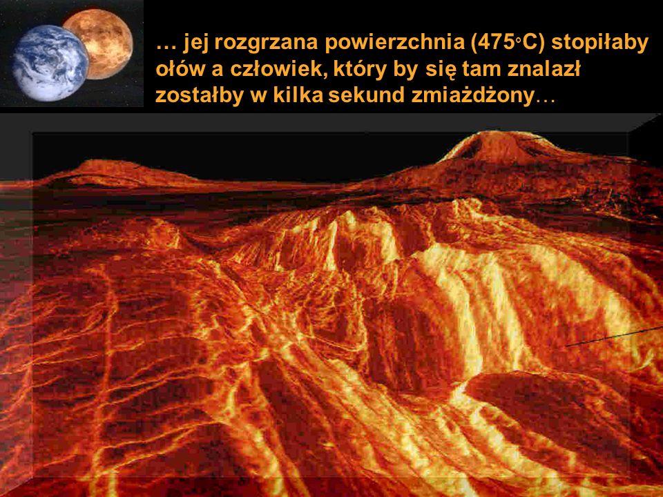 … jej rozgrzana powierzchnia (475 ° C) stopiłaby ołów a człowiek, który by się tam znalazł zostałby w kilka sekund zmiażdżony…