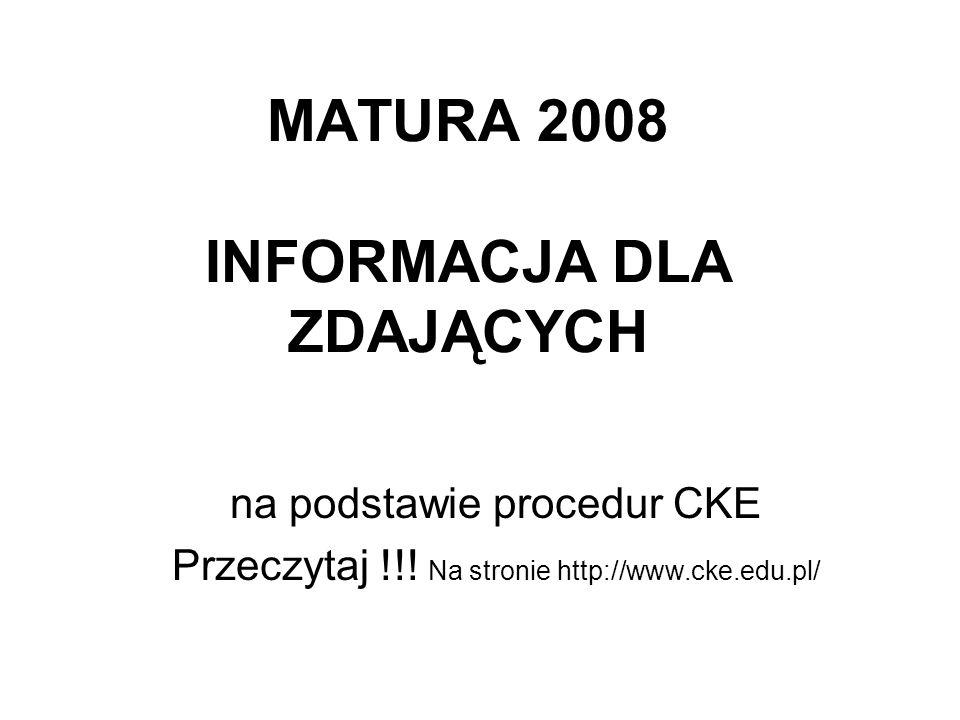 MATURA 2008 INFORMACJA DLA ZDAJĄCYCH na podstawie procedur CKE Przeczytaj !!! Na stronie http://www.cke.edu.pl/