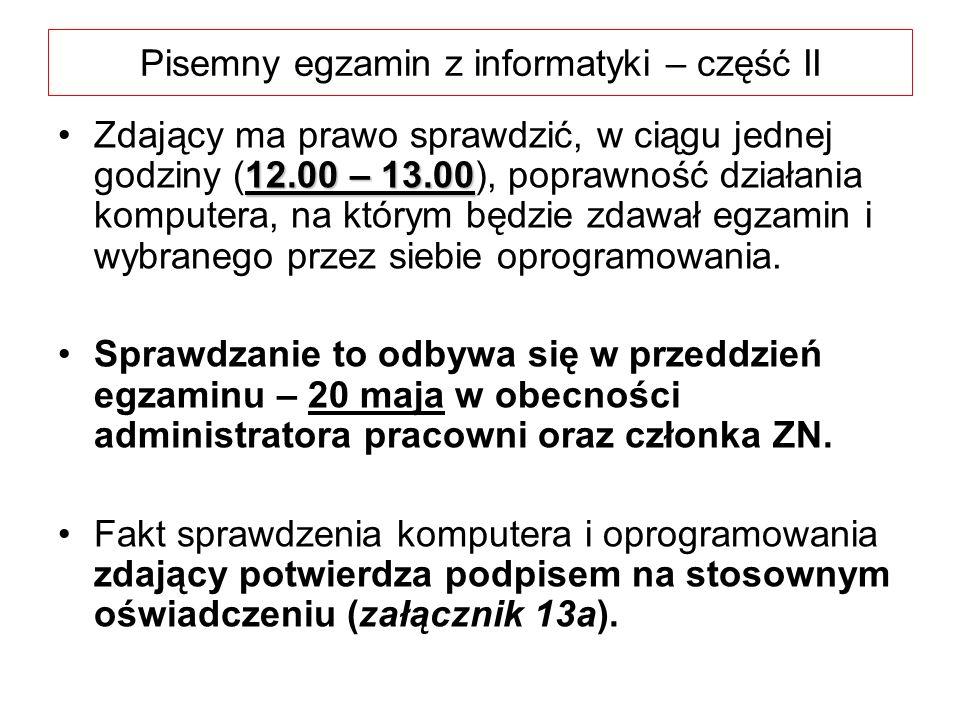 Pisemny egzamin z informatyki – część II 12.00 – 13.00Zdający ma prawo sprawdzić, w ciągu jednej godziny (12.00 – 13.00), poprawność działania komputera, na którym będzie zdawał egzamin i wybranego przez siebie oprogramowania.