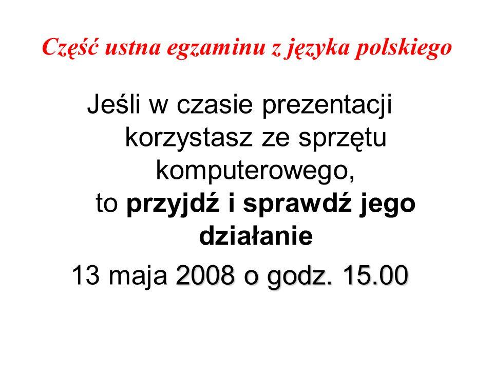 Część ustna egzaminu z języka polskiego Jeśli w czasie prezentacji korzystasz ze sprzętu komputerowego, to przyjdź i sprawdź jego działanie 2008 o god