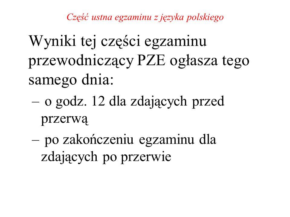 Część ustna egzaminu z języka polskiego Wyniki tej części egzaminu przewodniczący PZE ogłasza tego samego dnia: – o godz. 12 dla zdających przed przer