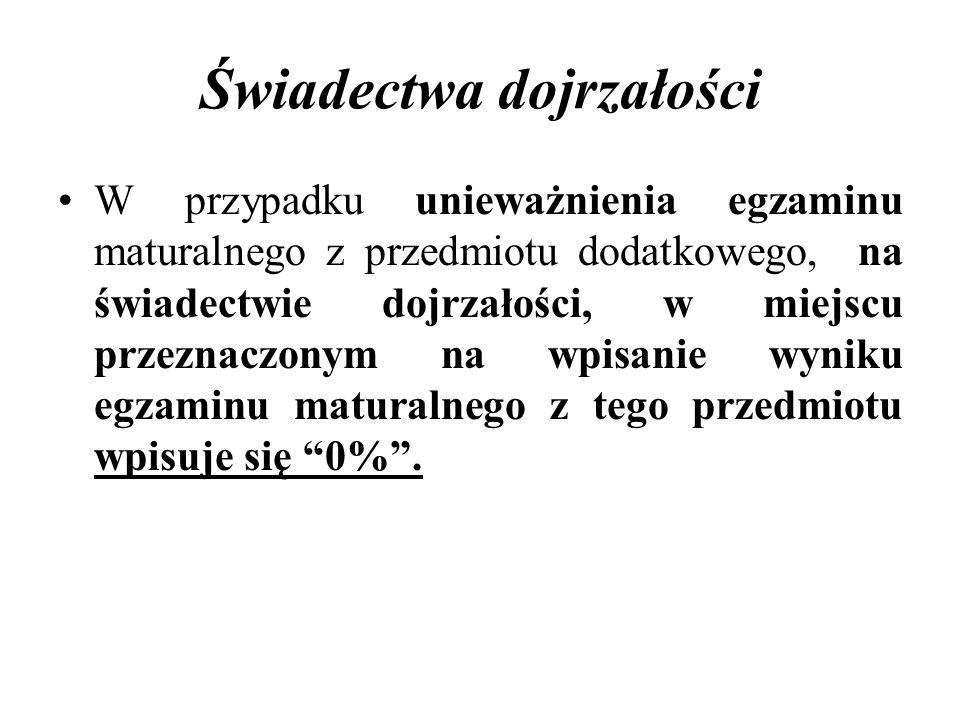 Świadectwa dojrzałości W przypadku unieważnienia egzaminu maturalnego z przedmiotu dodatkowego, na świadectwie dojrzałości, w miejscu przeznaczonym na wpisanie wyniku egzaminu maturalnego z tego przedmiotu wpisuje się 0%.