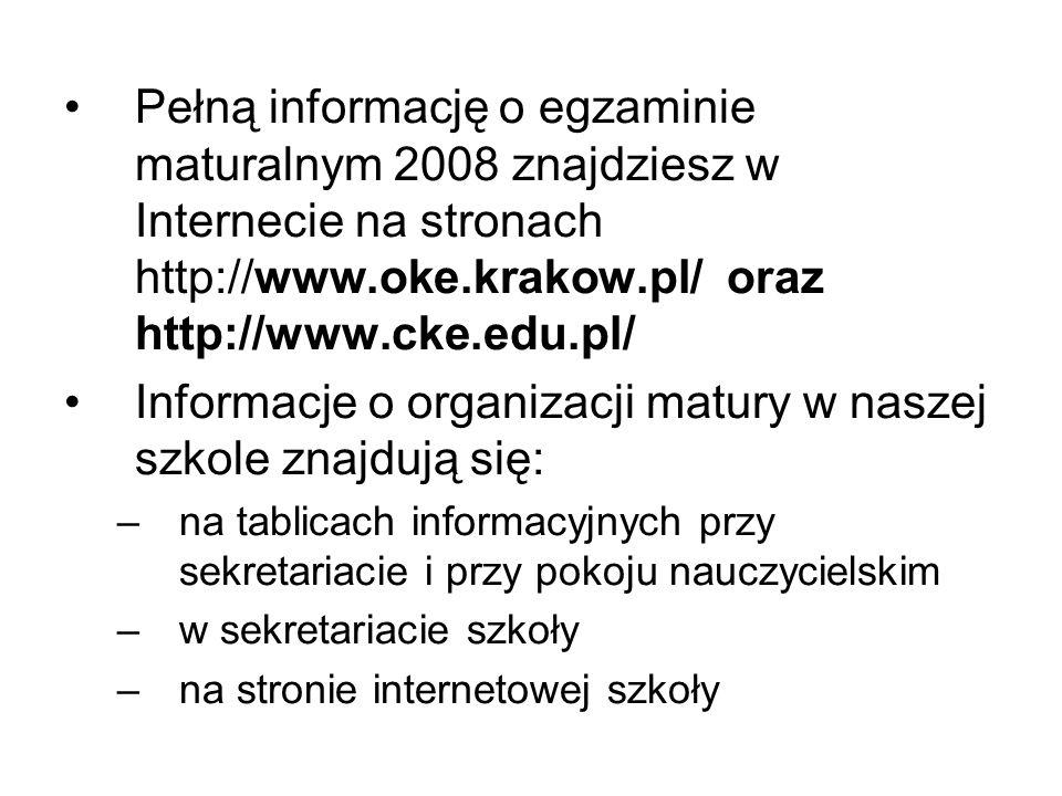 Pełną informację o egzaminie maturalnym 2008 znajdziesz w Internecie na stronach http://www.oke.krakow.pl/ oraz http://www.cke.edu.pl/ Informacje o organizacji matury w naszej szkole znajdują się: –na tablicach informacyjnych przy sekretariacie i przy pokoju nauczycielskim –w sekretariacie szkoły –na stronie internetowej szkoły