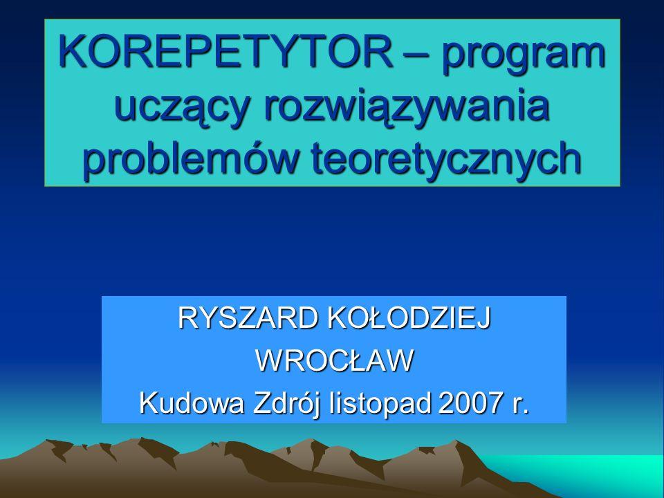 KOREPETYTOR – program uczący rozwiązywania problemów teoretycznych RYSZARD KOŁODZIEJ WROCŁAW Kudowa Zdrój listopad 2007 r.
