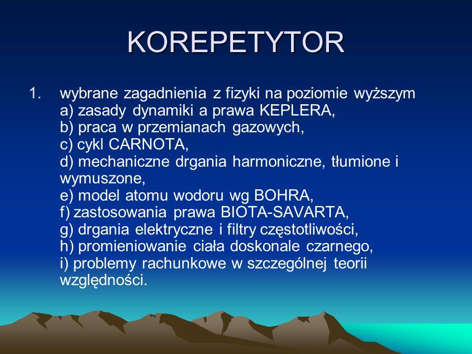 KOREPETYTOR 1.wybrane zagadnienia z fizyki na poziomie wyższym a) zasady dynamiki a prawa KEPLERA, b) praca w przemianach gazowych, c) cykl CARNOTA, d) mechaniczne drgania harmoniczne, tłumione i wymuszone, e) model atomu wodoru wg BOHRA, f) zastosowania prawa BIOTA-SAVARTA, g) drgania elektryczne i filtry częstotliwości, h) promieniowanie ciała doskonale czarnego, i) problemy rachunkowe w szczególnej teorii względności.