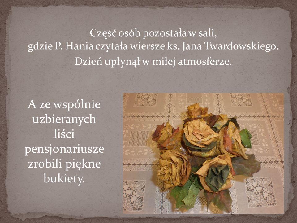 Część osób pozostała w sali, gdzie P. Hania czytała wiersze ks. Jana Twardowskiego. Dzień upłynął w miłej atmosferze. A ze wspólnie uzbieranych liści