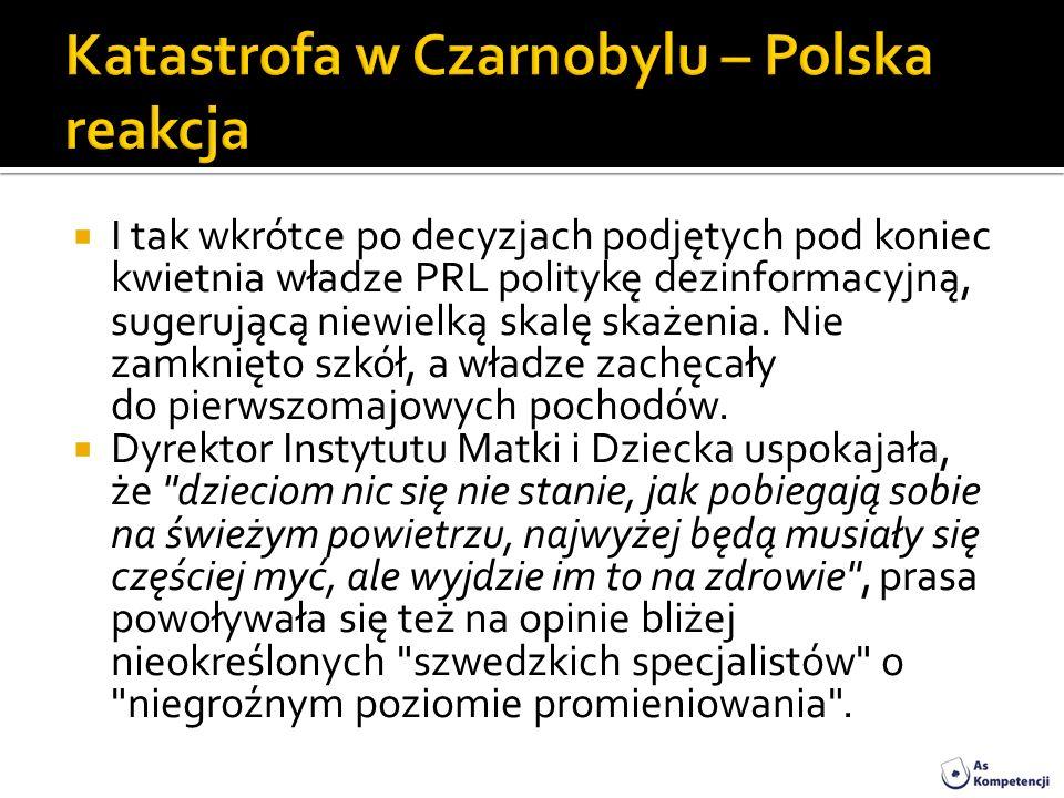 I tak wkrótce po decyzjach podjętych pod koniec kwietnia władze PRL politykę dezinformacyjną, sugerującą niewielką skalę skażenia. Nie zamknięto szkół