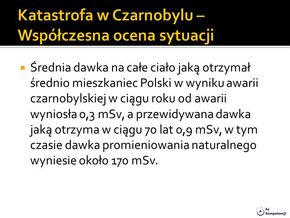 Średnia dawka na całe ciało jaką otrzymał średnio mieszkaniec Polski w wyniku awarii czarnobylskiej w ciągu roku od awarii wyniosła 0,3 mSv, a przewid