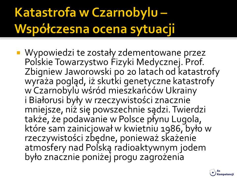 Wypowiedzi te zostały zdementowane przez Polskie Towarzystwo Fizyki Medycznej. Prof. Zbigniew Jaworowski po 20 latach od katastrofy wyraża pogląd, iż