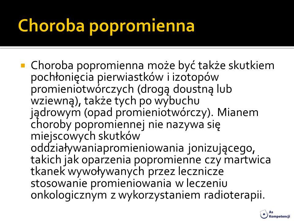 Choroba popromienna może być także skutkiem pochłonięcia pierwiastków i izotopów promieniotwórczych (drogą doustną lub wziewną), także tych po wybuchu