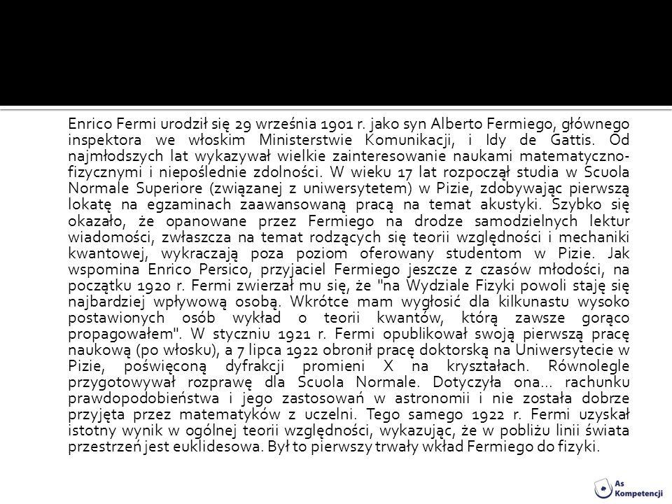 Enrico Fermi urodził się 29 września 1901 r. jako syn Alberto Fermiego, głównego inspektora we włoskim Ministerstwie Komunikacji, i Idy de Gattis. Od