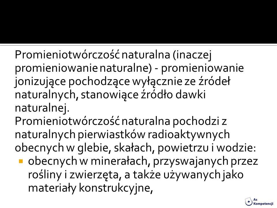 Promieniotwórczość naturalna (inaczej promieniowanie naturalne) - promieniowanie jonizujące pochodzące wyłącznie ze źródeł naturalnych, stanowiące źró