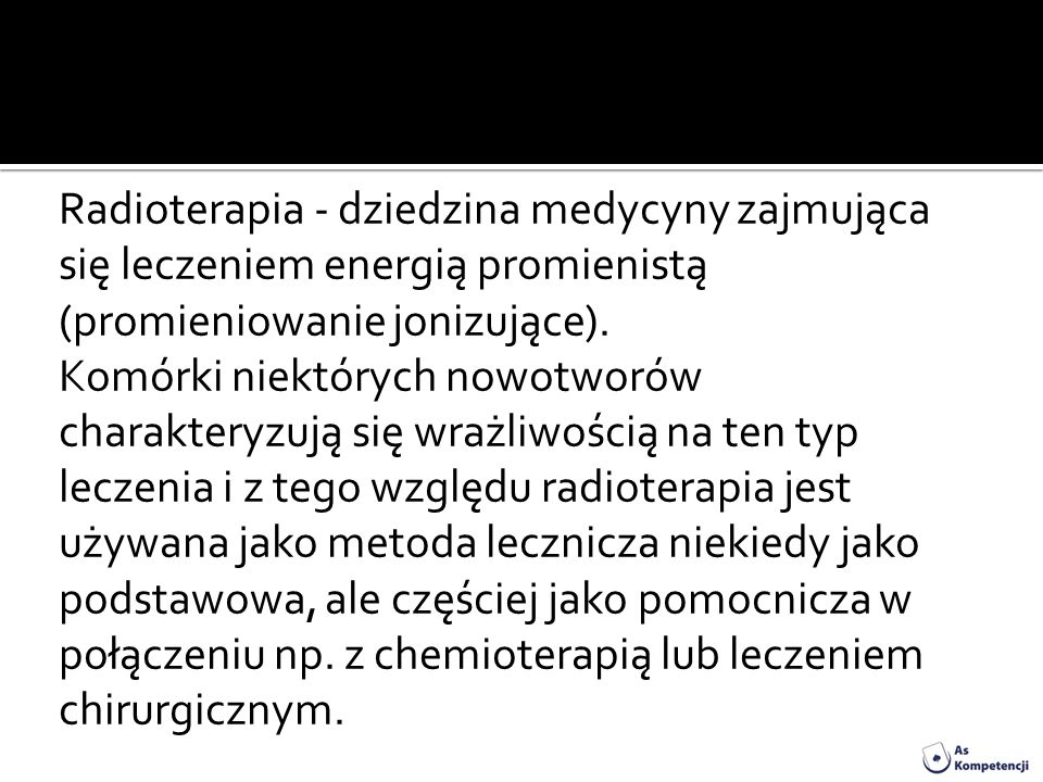 Radioterapia - dziedzina medycyny zajmująca się leczeniem energią promienistą (promieniowanie jonizujące). Komórki niektórych nowotworów charakteryzuj