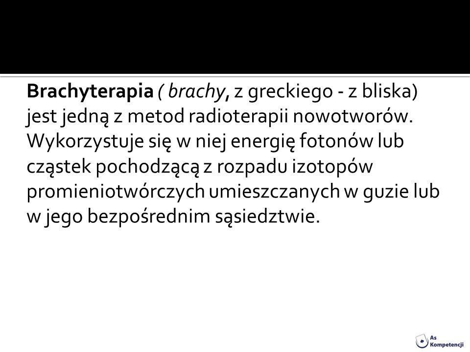Brachyterapia ( brachy, z greckiego - z bliska) jest jedną z metod radioterapii nowotworów. Wykorzystuje się w niej energię fotonów lub cząstek pochod