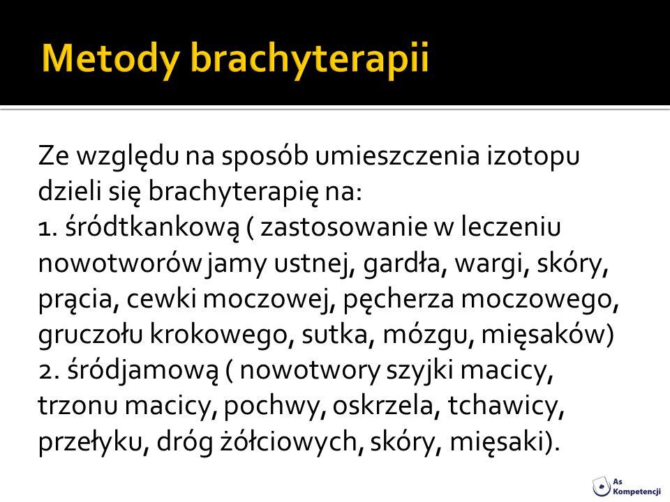 Ze względu na sposób umieszczenia izotopu dzieli się brachyterapię na: 1. śródtkankową ( zastosowanie w leczeniu nowotworów jamy ustnej, gardła, wargi