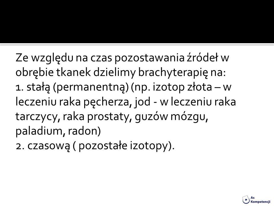 Ze względu na czas pozostawania źródeł w obrębie tkanek dzielimy brachyterapię na: 1. stałą (permanentną) (np. izotop złota – w leczeniu raka pęcherza