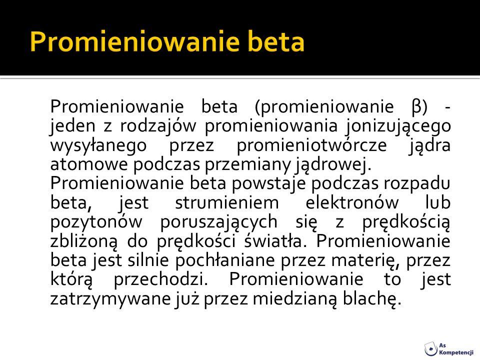 Promieniowanie beta (promieniowanie β) - jeden z rodzajów promieniowania jonizującego wysyłanego przez promieniotwórcze jądra atomowe podczas przemian