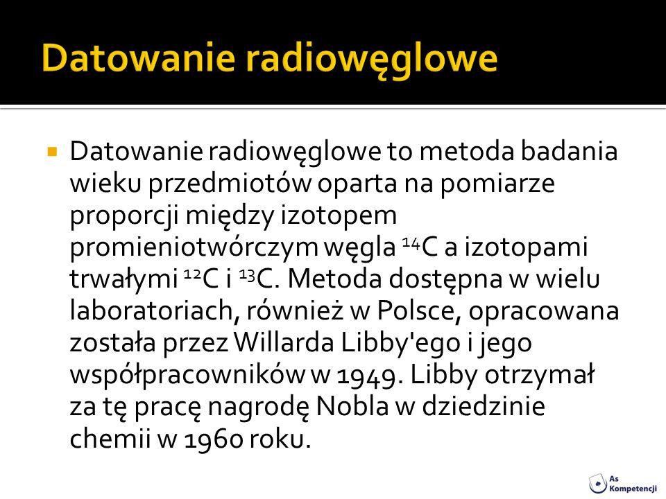 Datowanie radiowęglowe to metoda badania wieku przedmiotów oparta na pomiarze proporcji między izotopem promieniotwórczym węgla 14 C a izotopami trwał